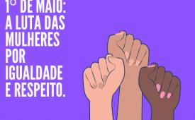 1º de Maio: A luta das mulheres por Igualdade e Respeito
